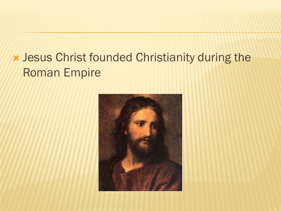Jesus Christ founded Christianity during the Roman Empire