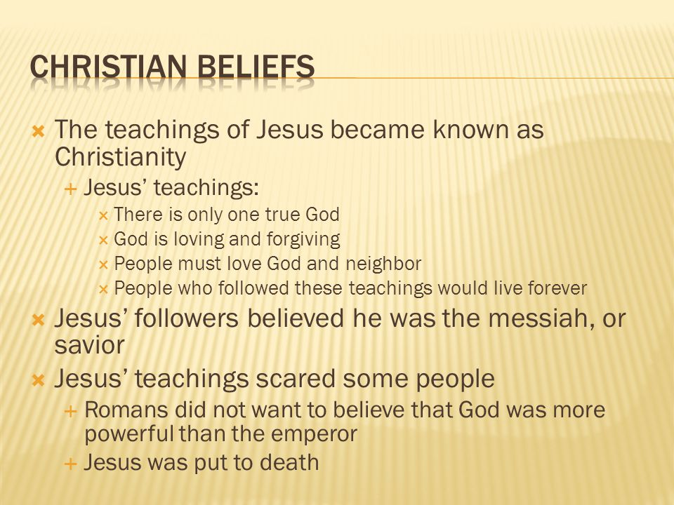 Christian Beliefs The teachings of Jesus became known as Christianity