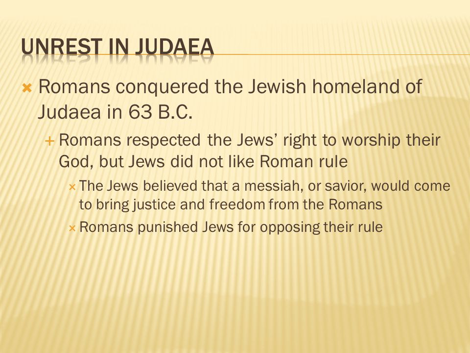 Unrest in Judaea Romans conquered the Jewish homeland of Judaea in 63 B.C.