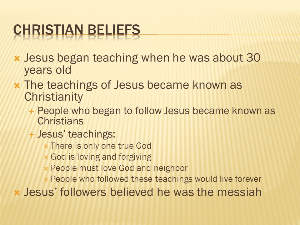 Christian Beliefs Jesus began teaching when he was about 30 years old