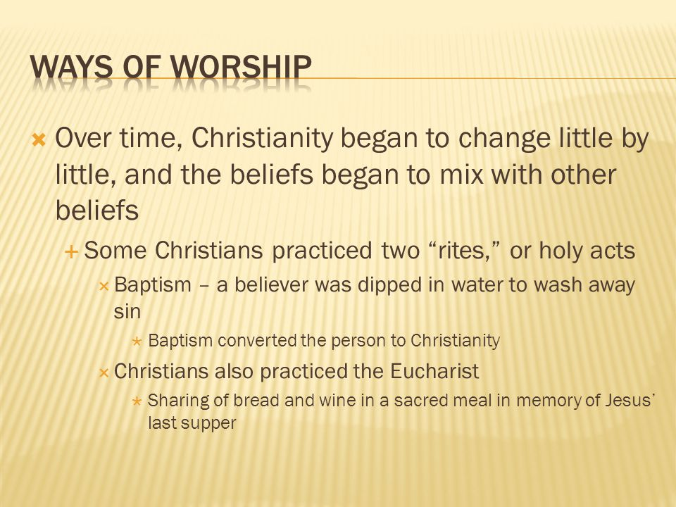 Ways of Worship Over time, Christianity began to change little by little, and the beliefs began to mix with other beliefs.
