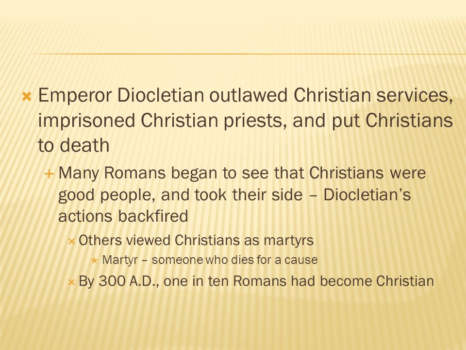 Emperor Diocletian outlawed Christian services, imprisoned Christian priests, and put Christians to death
