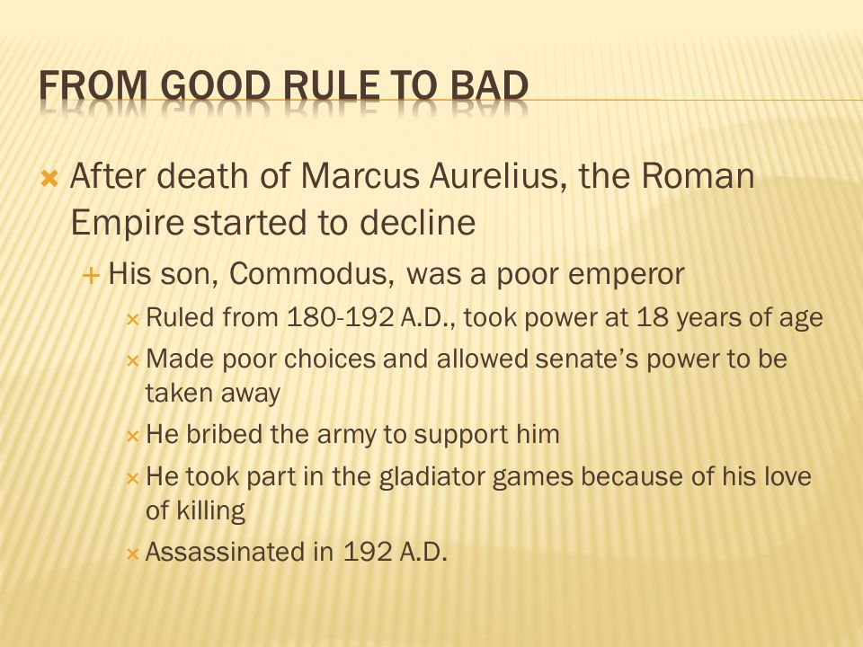 From Good Rule to Bad After death of Marcus Aurelius, the Roman Empire started to decline. His son, Commodus, was a poor emperor.