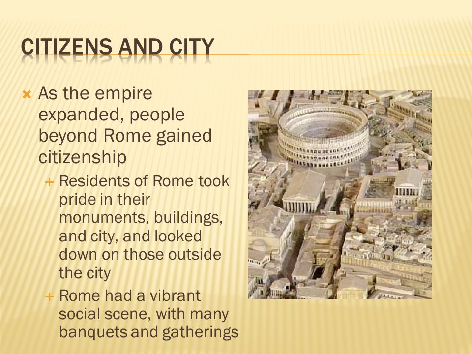 Citizens and City As the empire expanded, people beyond Rome gained citizenship.