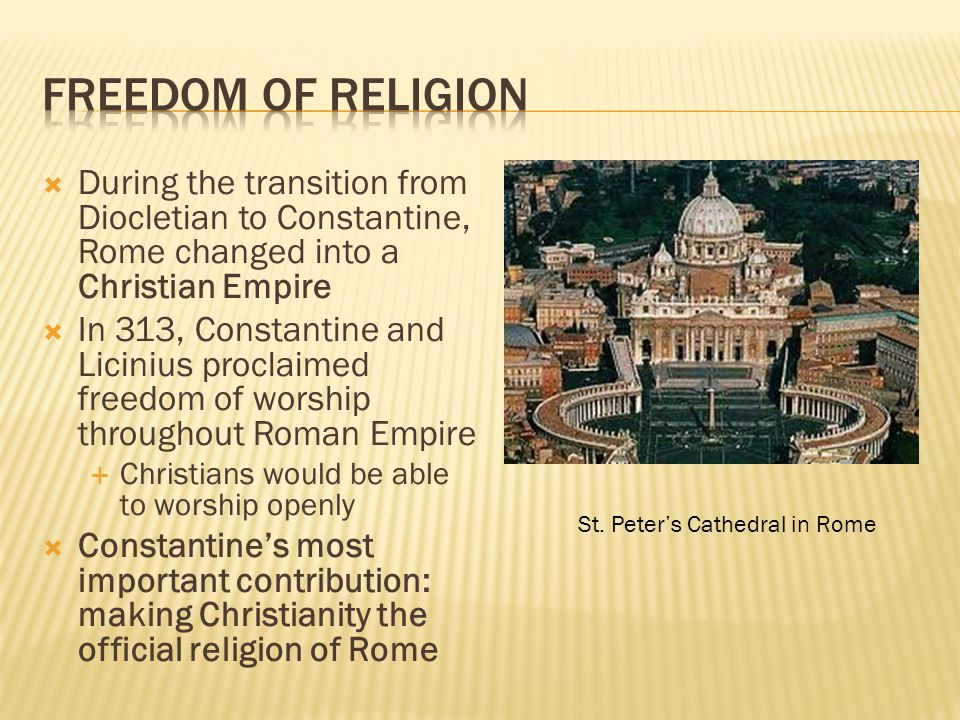 Freedom of Religion During the transition from Diocletian to Constantine, Rome changed into a Christian Empire.