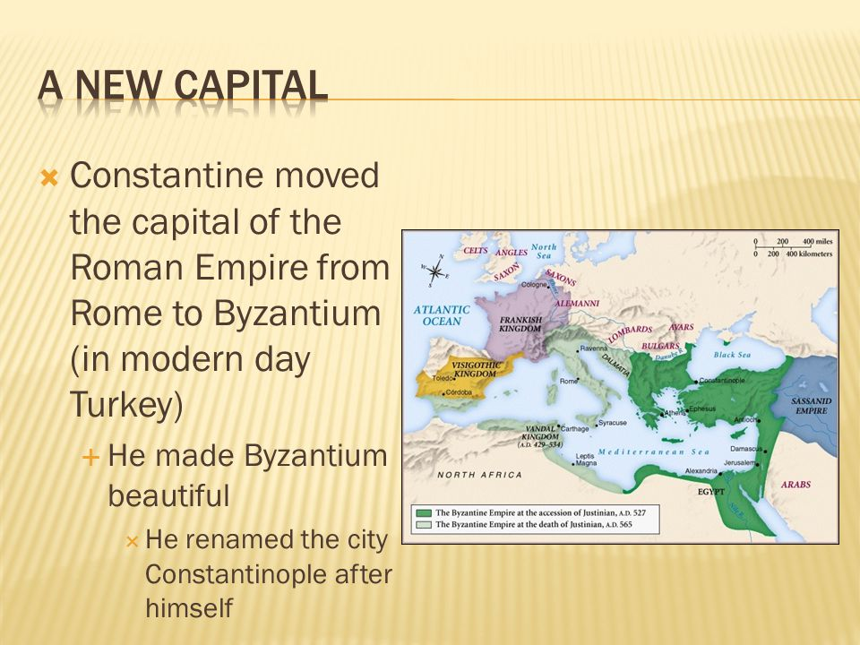 A New Capital Constantine moved the capital of the Roman Empire from Rome to Byzantium (in modern day Turkey)