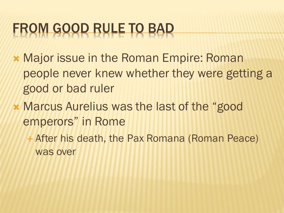 From Good Rule to Bad Major issue in the Roman Empire: Roman people never knew whether they were getting a good or bad ruler.