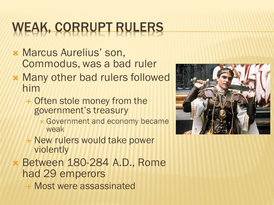 Weak, corrupt Rulers Marcus Aurelius' son, Commodus, was a bad ruler