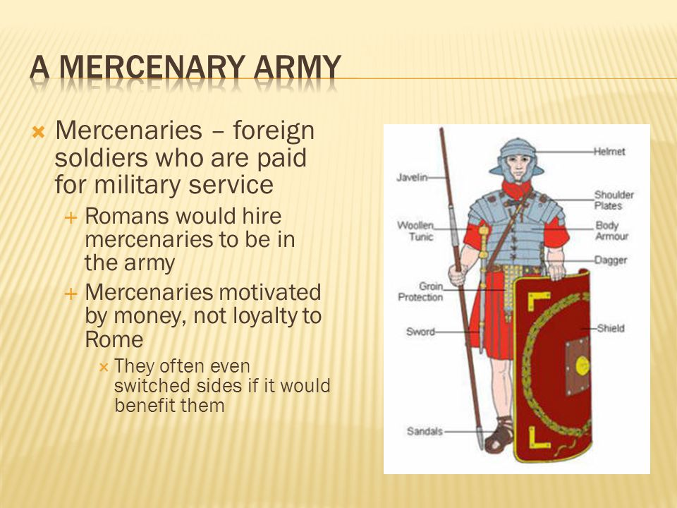 A Mercenary Army Mercenaries – foreign soldiers who are paid for military service. Romans would hire mercenaries to be in the army.