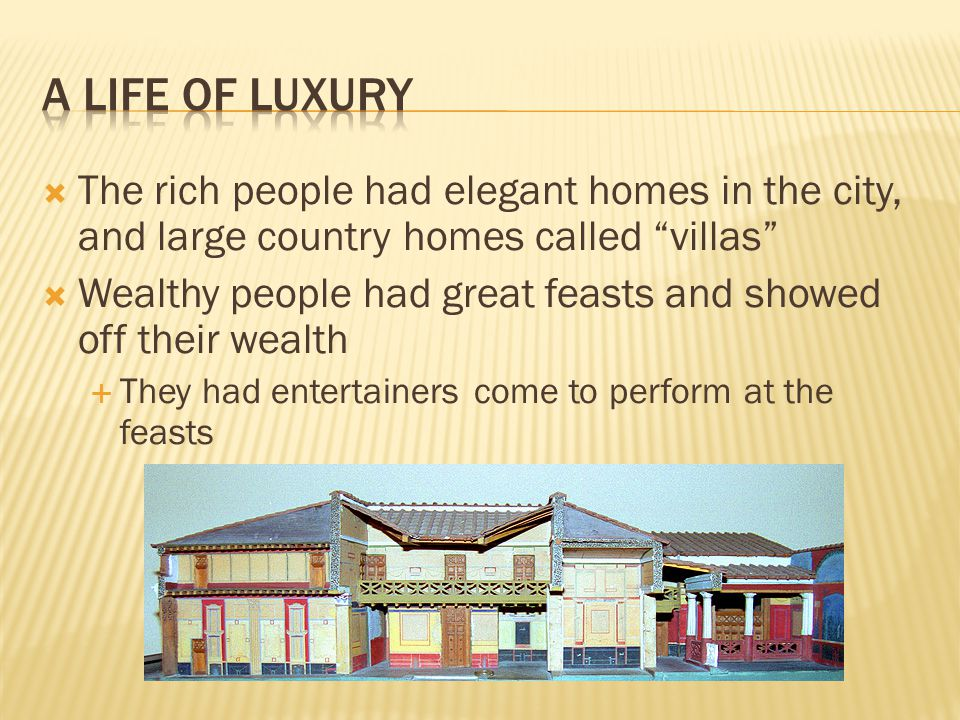 A Life of Luxury The rich people had elegant homes in the city, and large country homes called villas