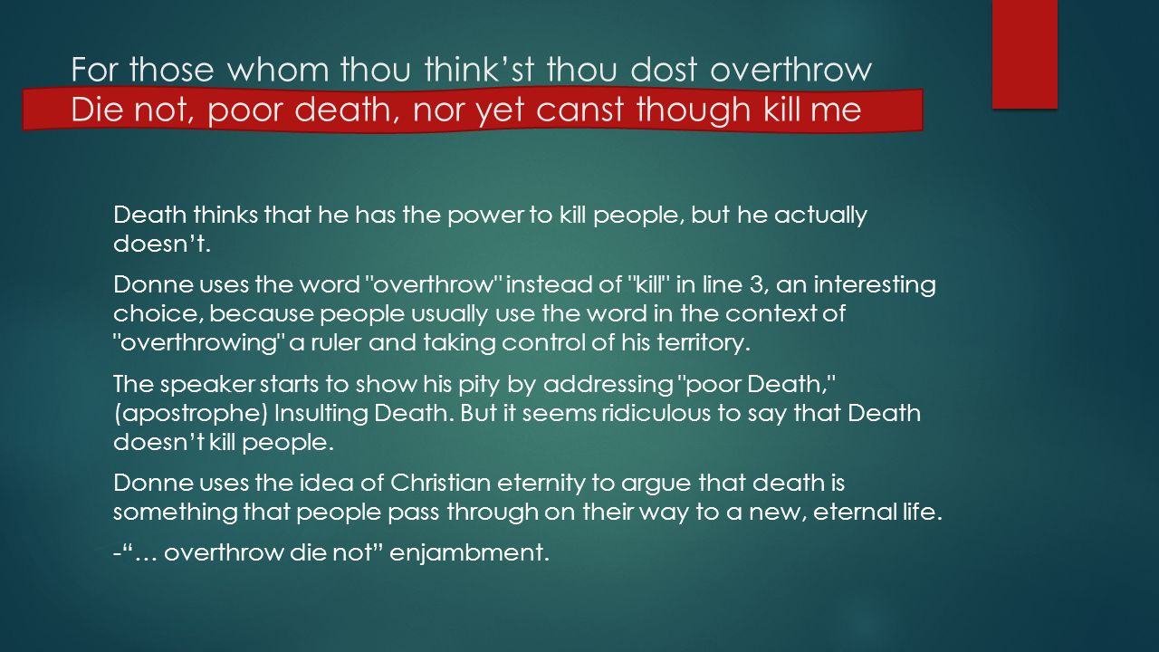 For those whom thou think'st thou dost overthrow Die not, poor death, nor yet canst though kill me