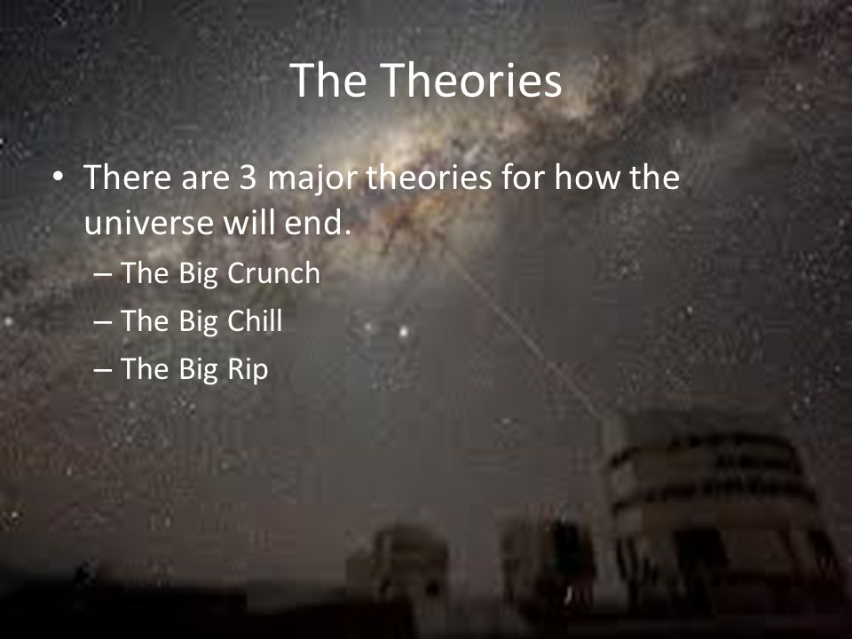 The Theories There are 3 major theories for how the universe will end.