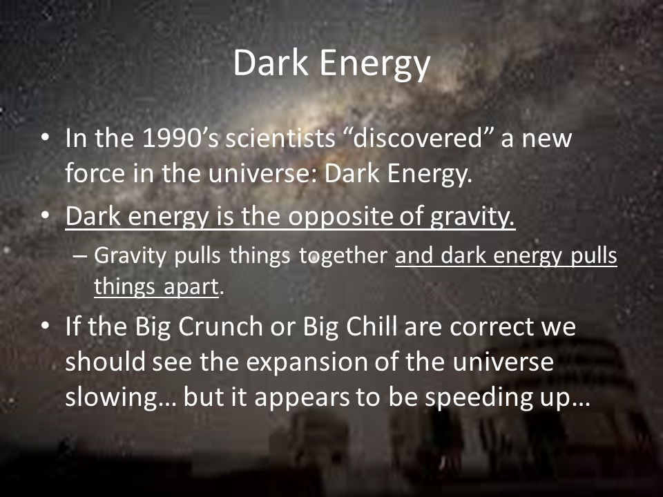Dark Energy In the 1990's scientists discovered a new force in the universe: Dark Energy. Dark energy is the opposite of gravity.