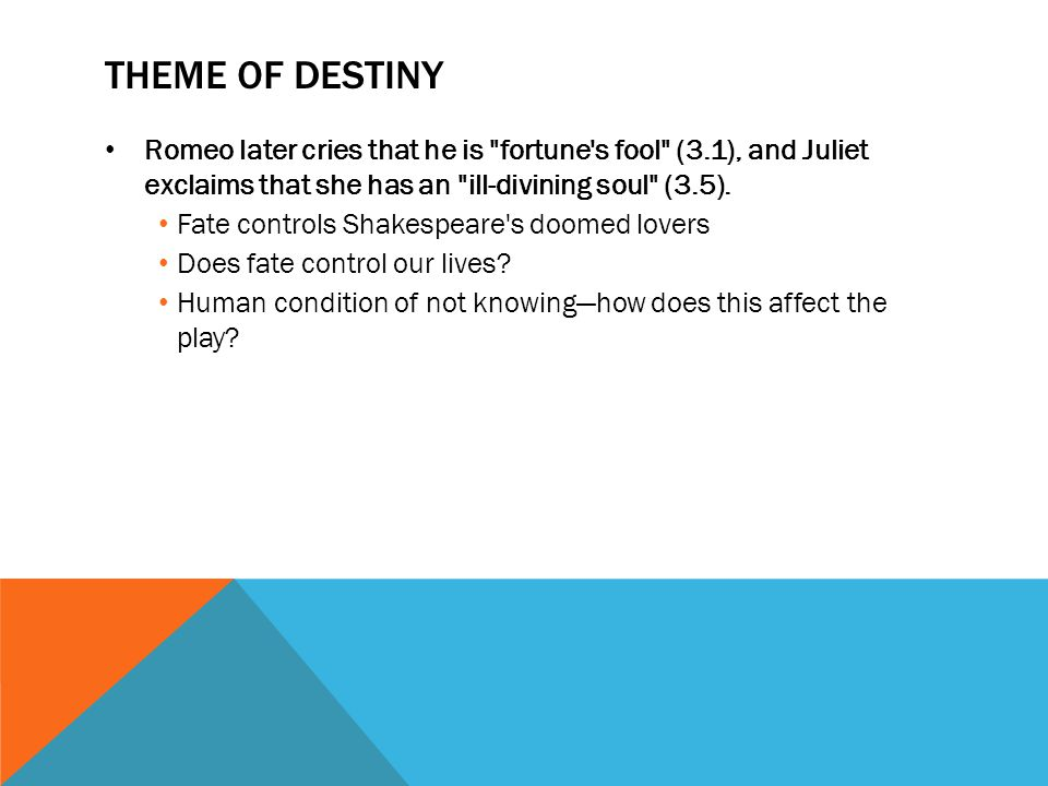 Theme of Destiny Romeo later cries that he is fortune s fool (3.1), and Juliet exclaims that she has an ill-divining soul (3.5).