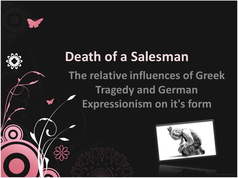Death of a Salesman The relative influences of Greek Tragedy and German Expressionism on it s form