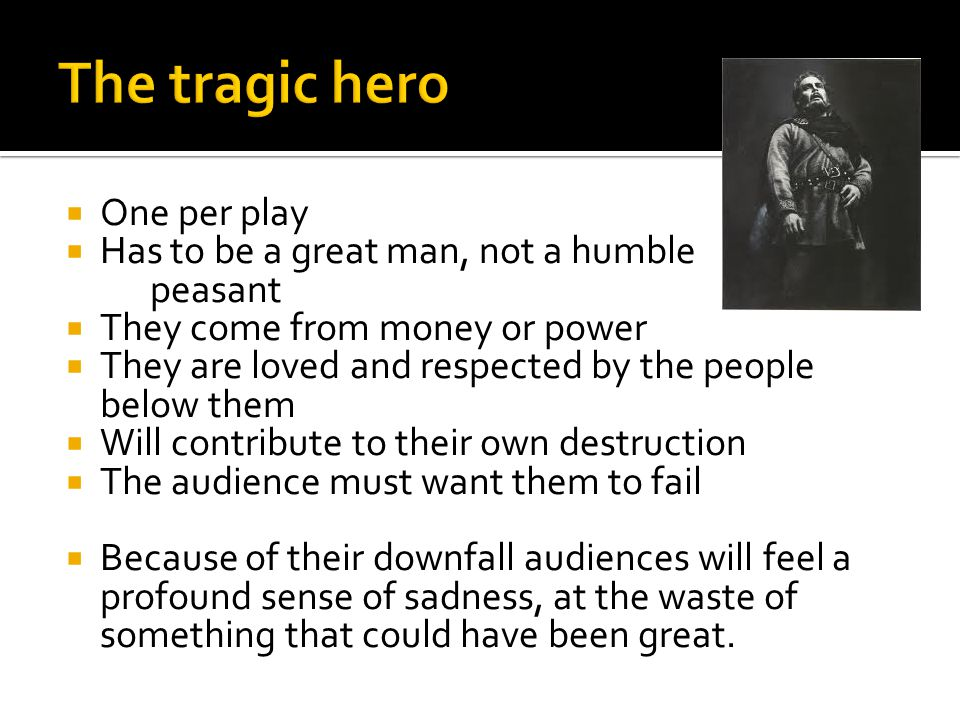 The tragic hero One per play Has to be a great man, not a humble