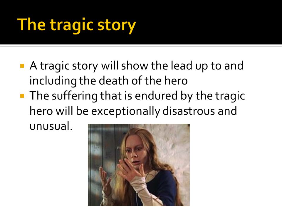 The tragic story A tragic story will show the lead up to and including the death of the hero.