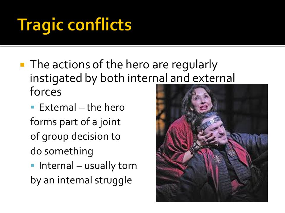 Tragic conflicts The actions of the hero are regularly instigated by both internal and external forces.