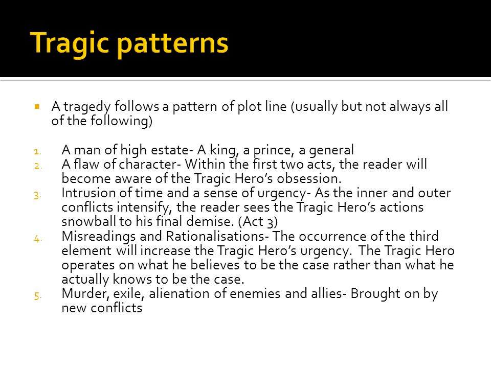 Tragic patterns A tragedy follows a pattern of plot line (usually but not always all of the following)