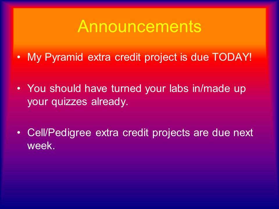 Announcements My Pyramid extra credit project is due TODAY!