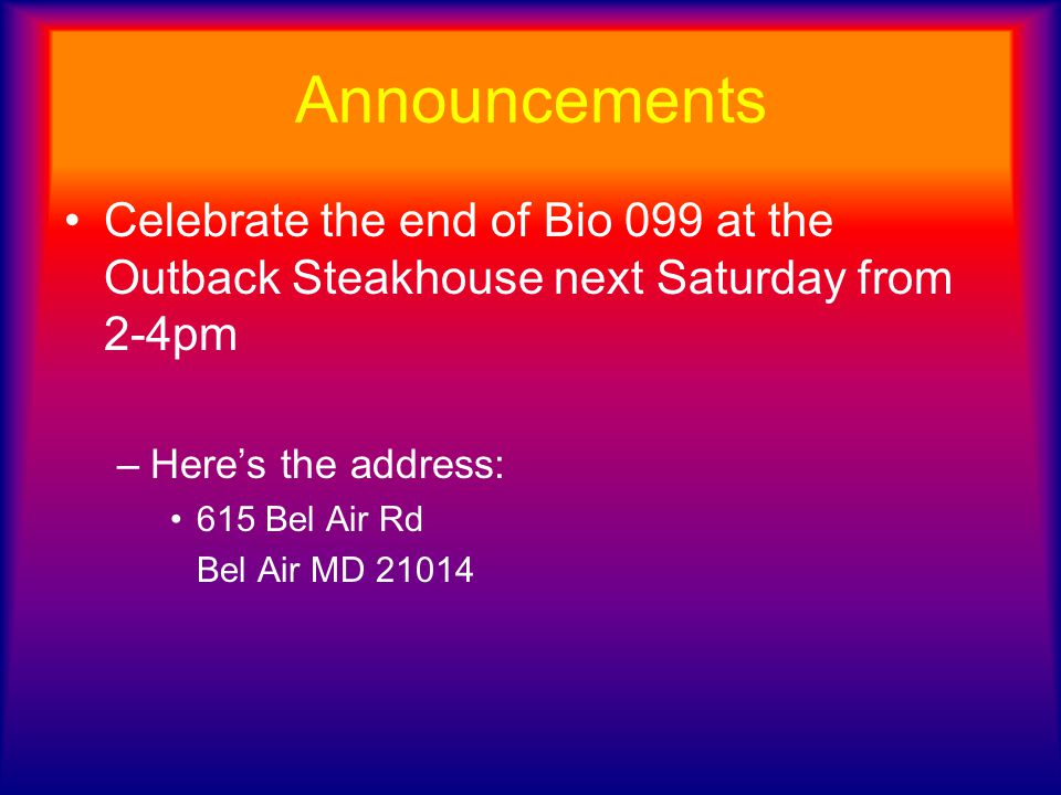 Announcements Celebrate the end of Bio 099 at the Outback Steakhouse next Saturday from 2-4pm. Here's the address: