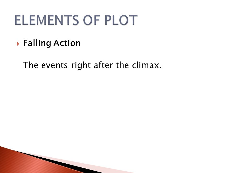 ELEMENTS OF PLOT Falling Action The events right after the climax.