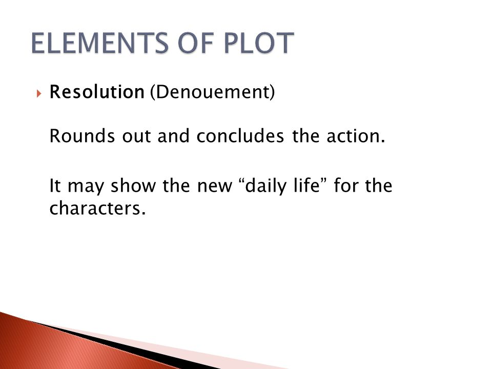 ELEMENTS OF PLOT Resolution (Denouement) Rounds out and concludes the action.