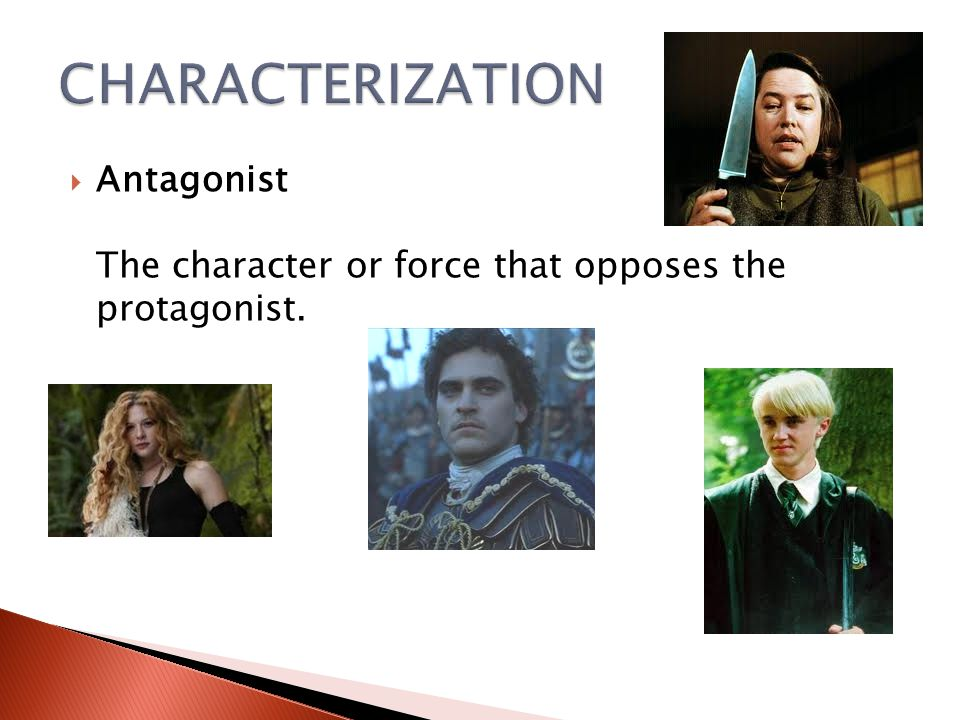 CHARACTERIZATION Antagonist The character or force that opposes the protagonist.