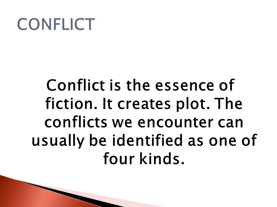 CONFLICT Conflict is the essence of fiction. It creates plot.