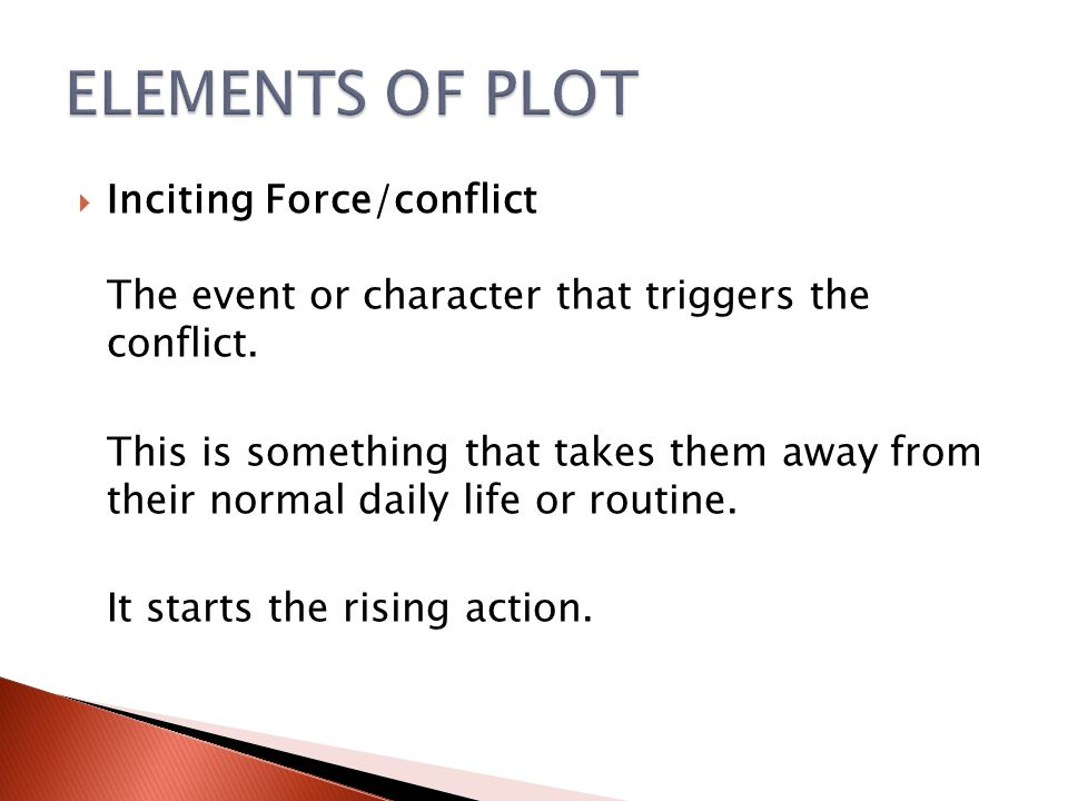 ELEMENTS OF PLOT Inciting Force/conflict The event or character that triggers the conflict.