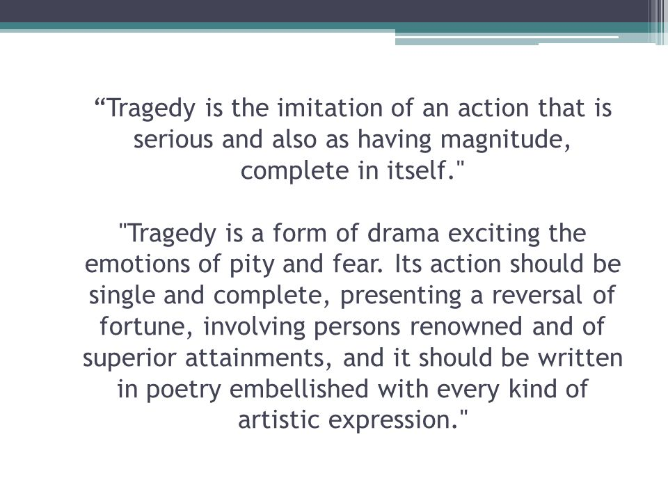 Tragedy is the imitation of an action that is serious and also as having magnitude, complete in itself. Tragedy is a form of drama exciting the emotions of pity and fear.