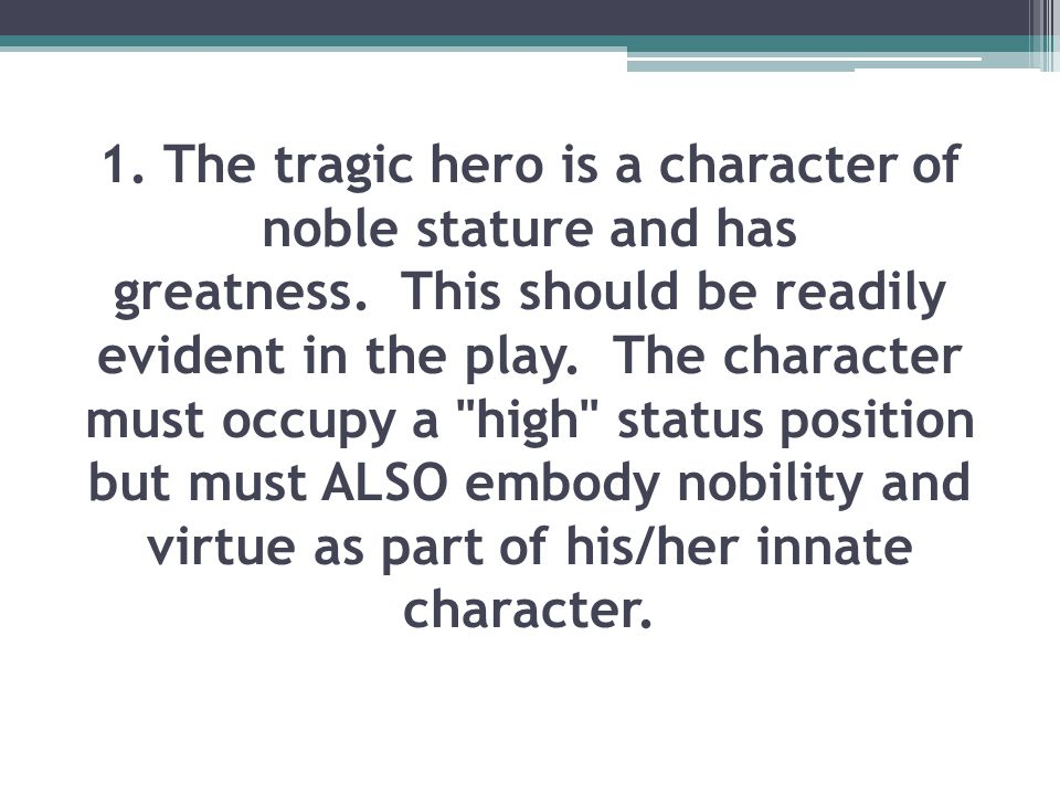 1. The tragic hero is a character of noble stature and has greatness
