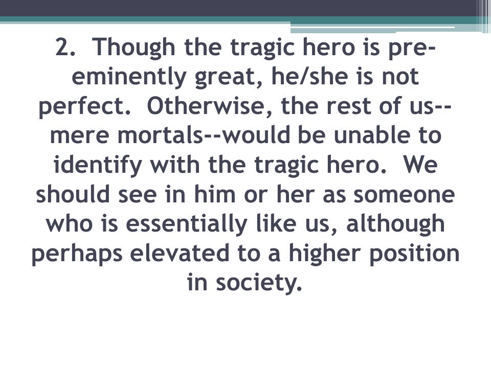 2. Though the tragic hero is pre-eminently great, he/she is not perfect. Otherwise, the rest of us--mere mortals--would be unable to identify with the tragic hero. We should see in him or her as someone who is essentially like us, although perhaps elevated to a higher position in society.