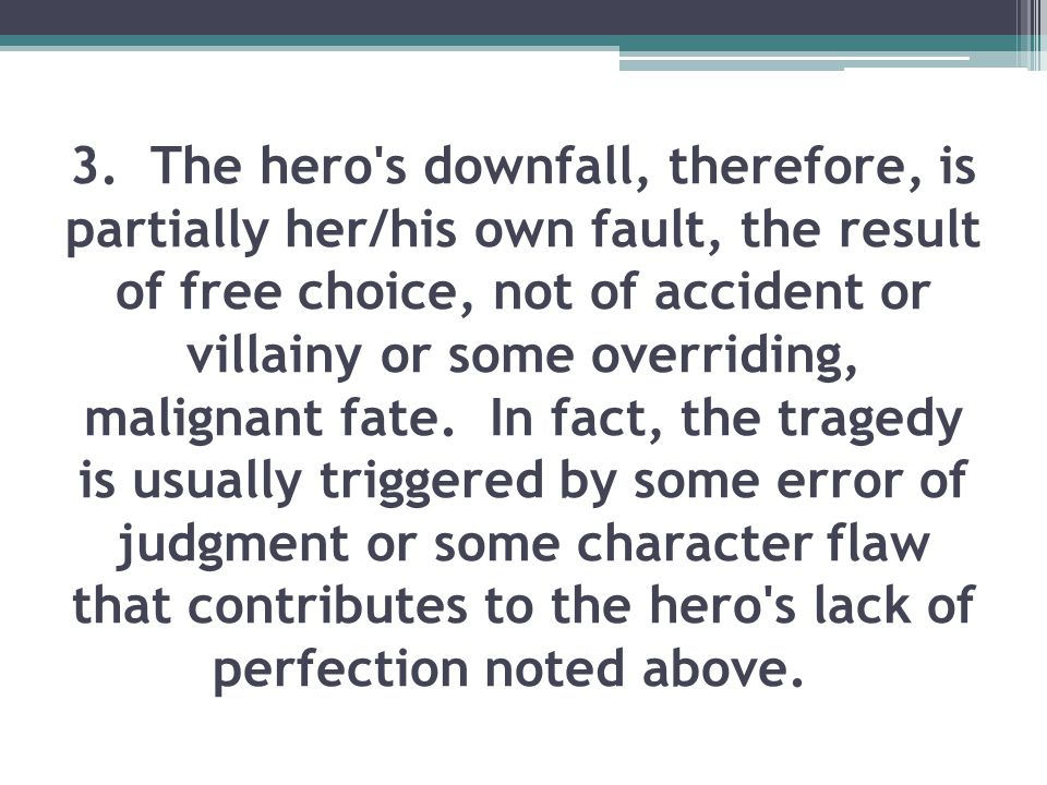 3. The hero s downfall, therefore, is partially her/his own fault, the result of free choice, not of accident or villainy or some overriding, malignant fate. In fact, the tragedy is usually triggered by some error of judgment or some character flaw that contributes to the hero s lack of perfection noted above.