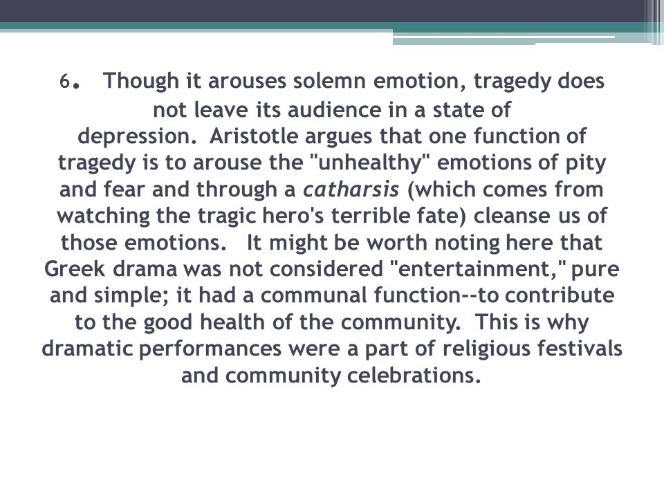 6. Though it arouses solemn emotion, tragedy does not leave its audience in a state of depression. Aristotle argues that one function of tragedy is to arouse the unhealthy emotions of pity and fear and through a catharsis (which comes from watching the tragic hero s terrible fate) cleanse us of those emotions.