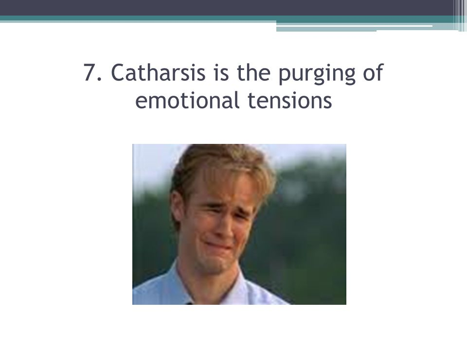 7. Catharsis is the purging of emotional tensions
