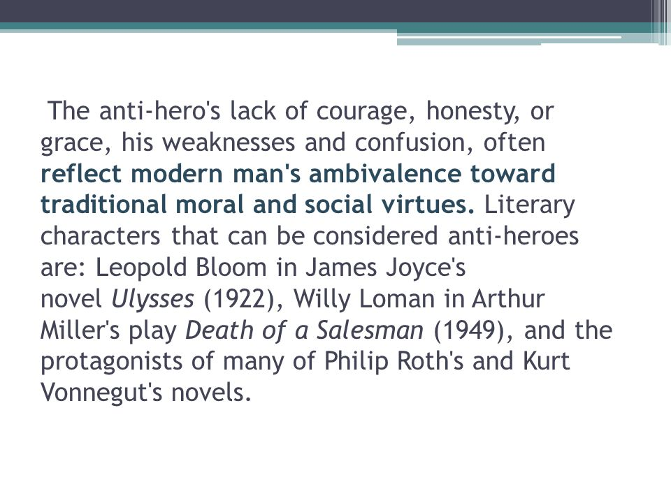 The anti-hero s lack of courage, honesty, or grace, his weaknesses and confusion, often reflect modern man s ambivalence toward traditional moral and social virtues.