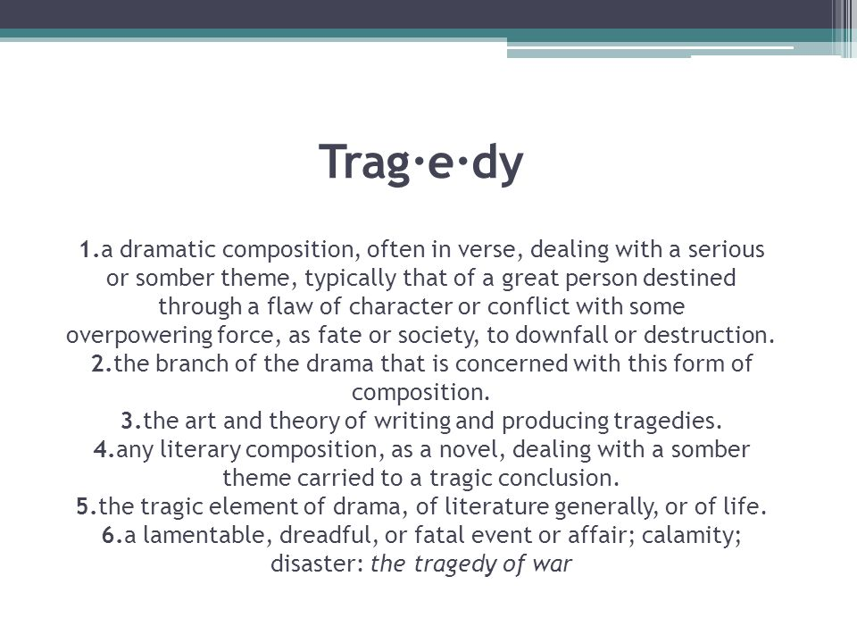 Trag·e·dy 1.a dramatic composition, often in verse, dealing with a serious or somber theme, typically that of a great person destined through a flaw of character or conflict with some overpowering force, as fate or society, to downfall or destruction.