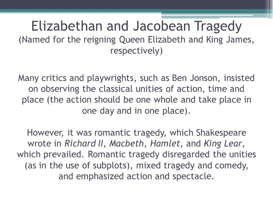 Elizabethan and Jacobean Tragedy (Named for the reigning Queen Elizabeth and King James, respectively) Many critics and playwrights, such as Ben Jonson, insisted on observing the classical unities of action, time and place (the action should be one whole and take place in one day and in one place).