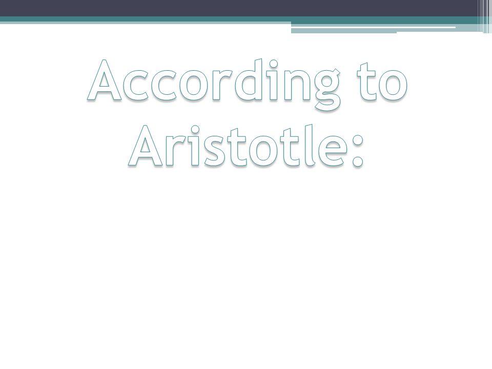 According to Aristotle: