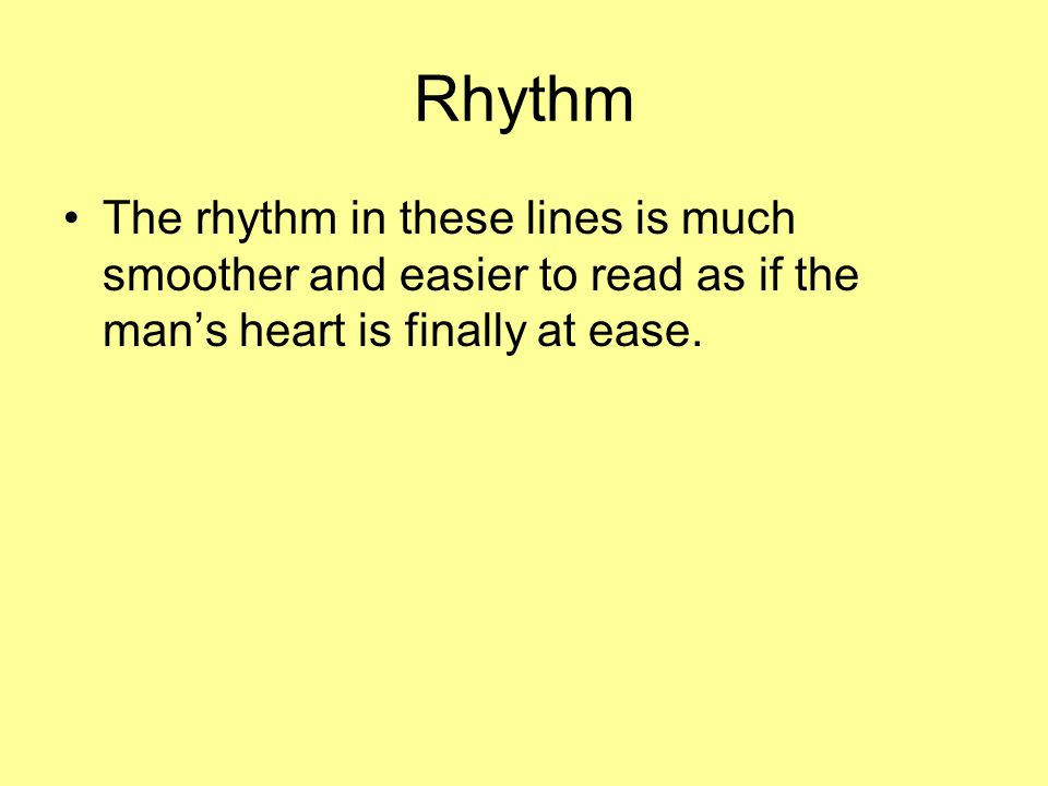 Rhythm The rhythm in these lines is much smoother and easier to read as if the man's heart is finally at ease.