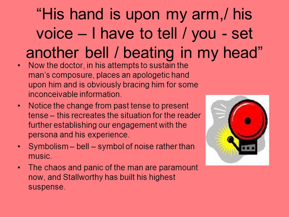 His hand is upon my arm,/ his voice – I have to tell / you - set another bell / beating in my head
