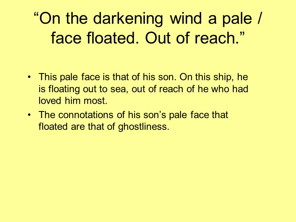 On the darkening wind a pale / face floated. Out of reach.