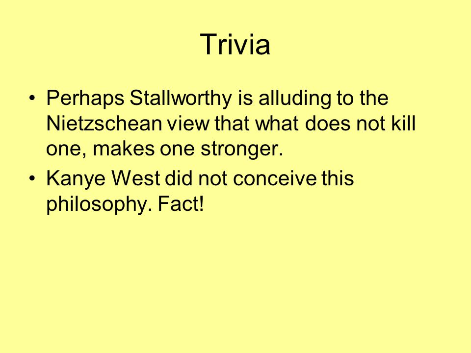 Trivia Perhaps Stallworthy is alluding to the Nietzschean view that what does not kill one, makes one stronger.