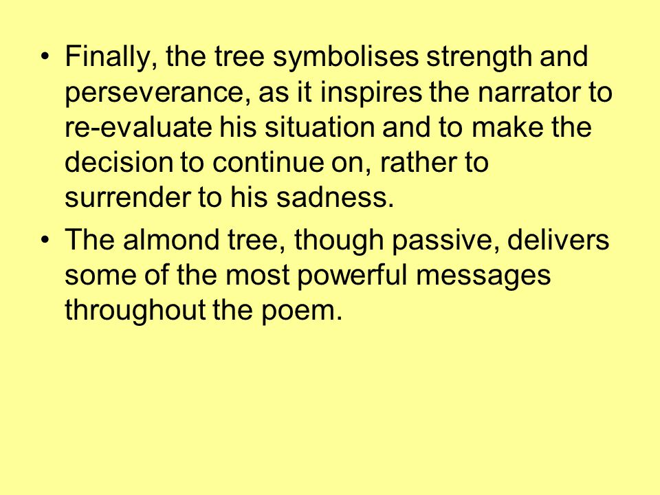Finally, the tree symbolises strength and perseverance, as it inspires the narrator to re-evaluate his situation and to make the decision to continue on, rather to surrender to his sadness.