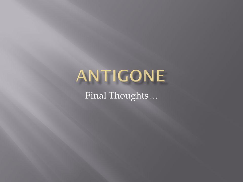 Antigone Final Thoughts…
