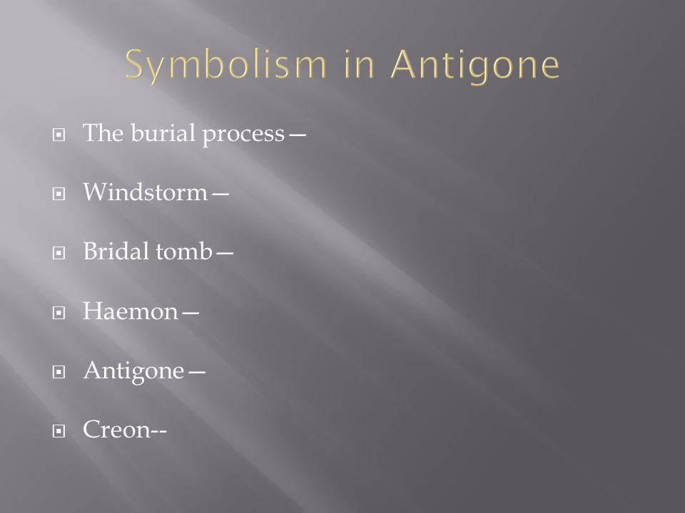 Symbolism in Antigone The burial process— Windstorm— Bridal tomb—