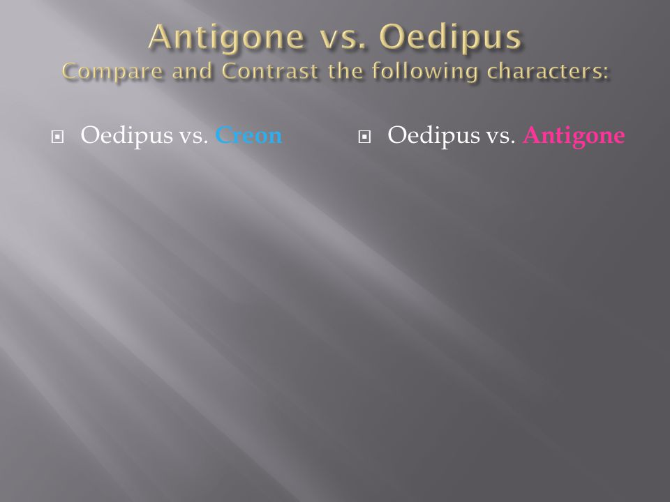 Antigone vs. Oedipus Compare and Contrast the following characters: