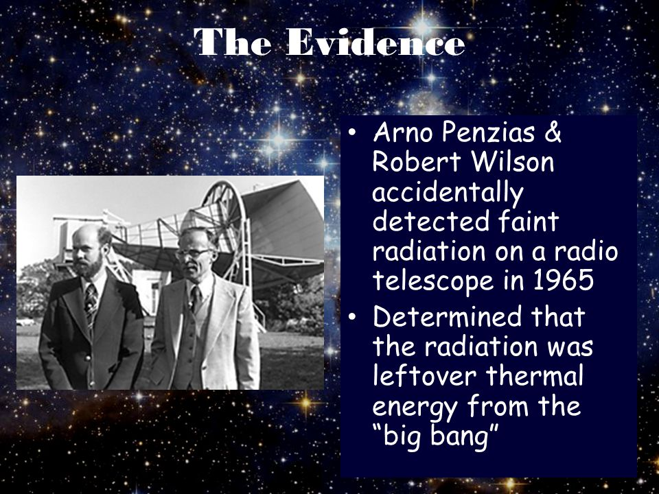 The Evidence Arno Penzias & Robert Wilson accidentally detected faint radiation on a radio telescope in 1965.