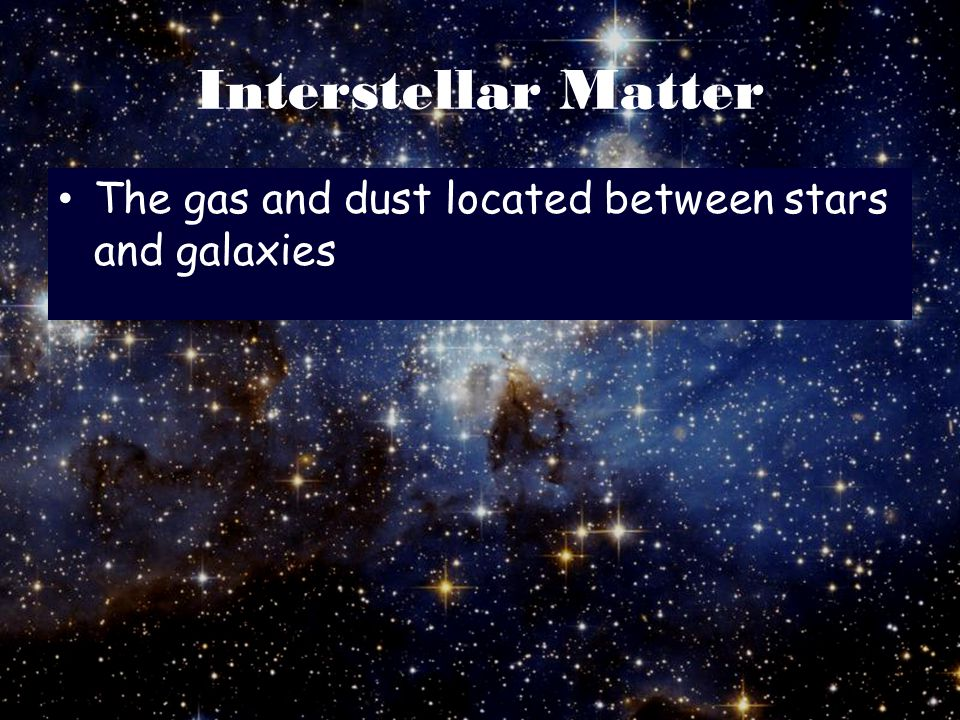 Interstellar Matter The gas and dust located between stars and galaxies